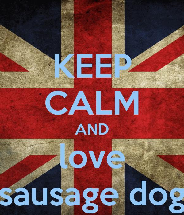 KEEP CALM AND love sausage dog