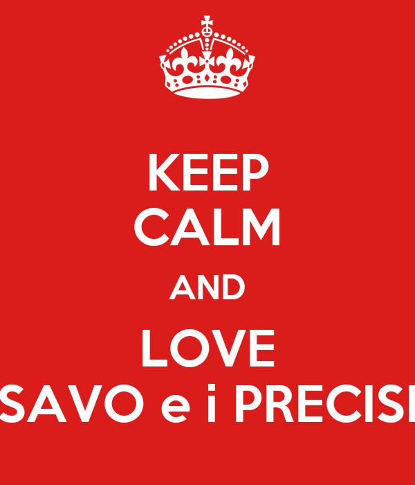 KEEP CALM AND LOVE SAVO e i PRECISI