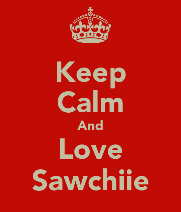 Keep Calm And Love Sawchiie