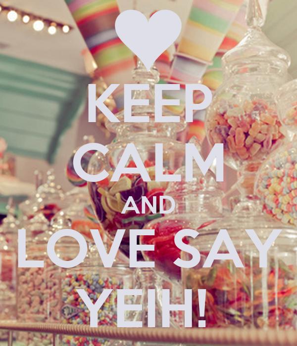 KEEP CALM AND LOVE SAY YEIH!