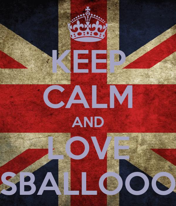 KEEP CALM AND LOVE SBALLOOO