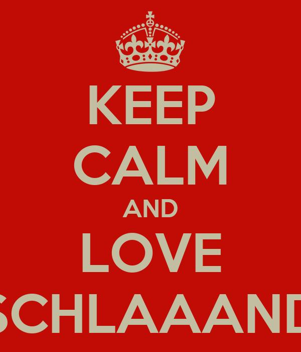 KEEP CALM AND LOVE SCHLAAAND