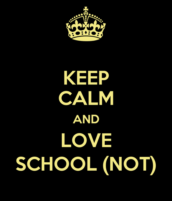 KEEP CALM AND LOVE SCHOOL (NOT)