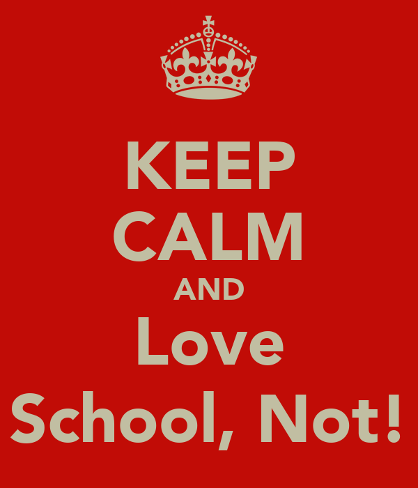 KEEP CALM AND Love School, Not!