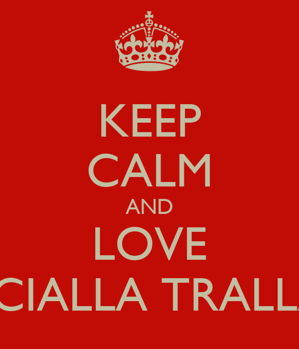 KEEP CALM AND LOVE SCIALLA TRALLA