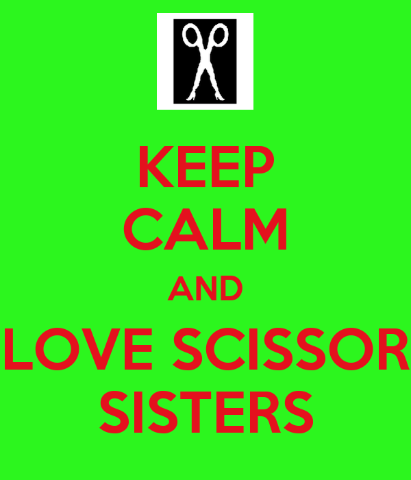KEEP CALM AND LOVE SCISSOR SISTERS