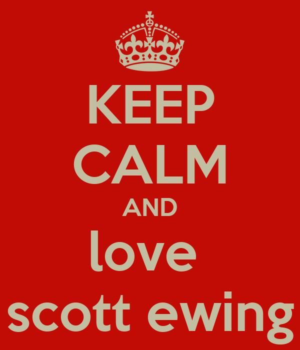 KEEP CALM AND love  scott ewing