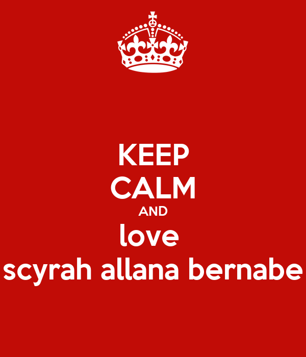 KEEP CALM AND love  scyrah allana bernabe