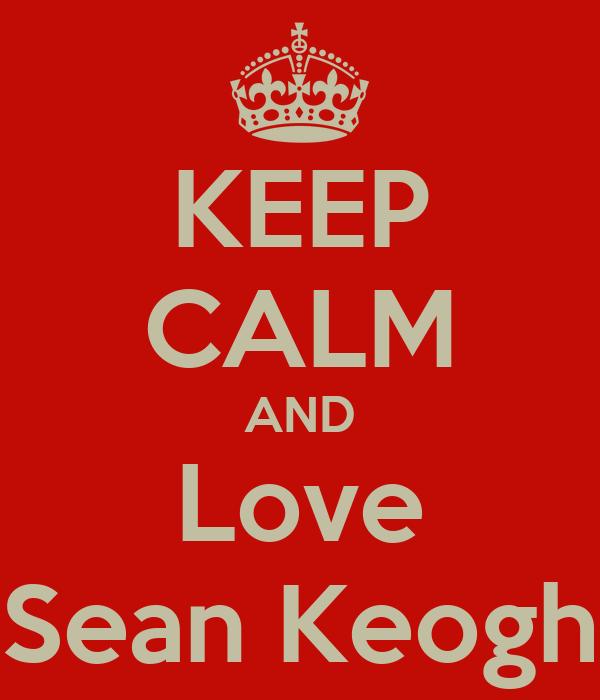 KEEP CALM AND Love Sean Keogh