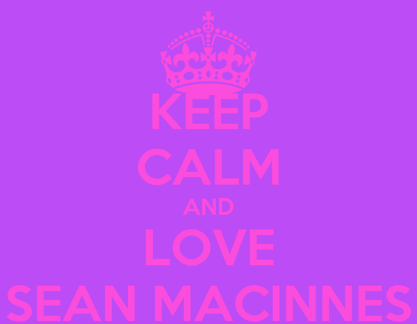 KEEP CALM AND LOVE SEAN MACINNES
