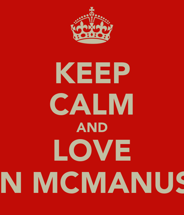 KEEP CALM AND LOVE SEAN MCMANUS<3!