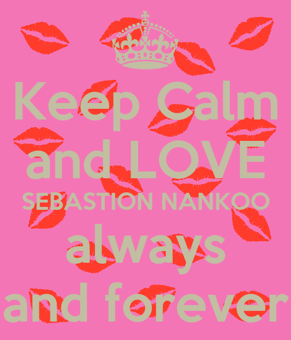Keep Calm and LOVE SEBASTION NANKOO always and forever