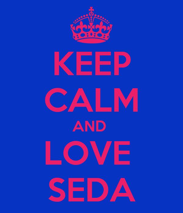KEEP CALM AND  LOVE  SEDA