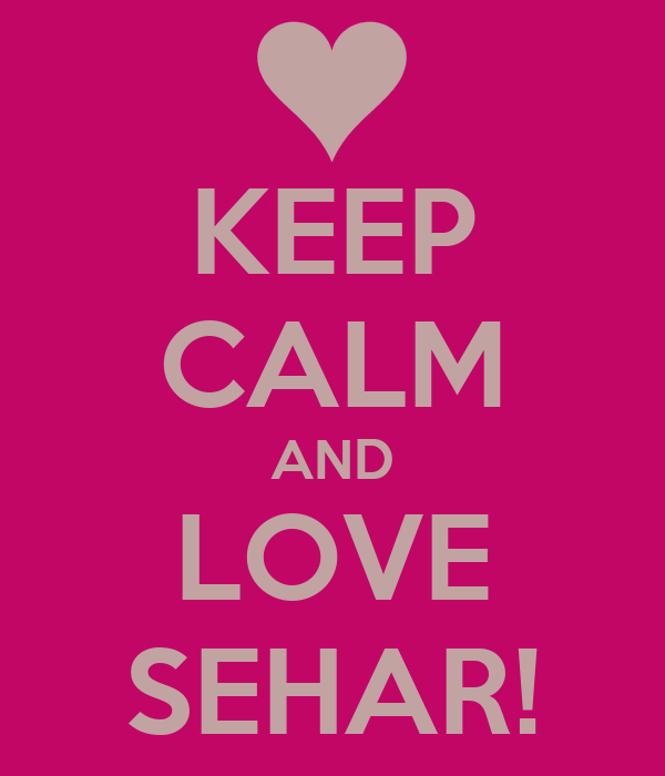 KEEP CALM AND LOVE SEHAR!
