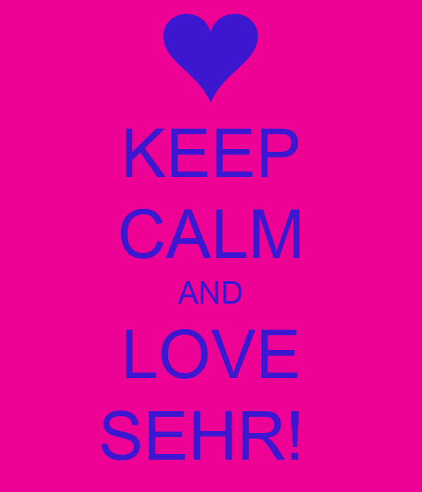 KEEP CALM AND LOVE SEHR!