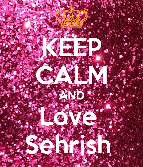 KEEP CALM AND Love  Sehrish