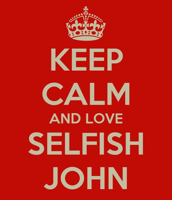 KEEP CALM AND LOVE SELFISH JOHN