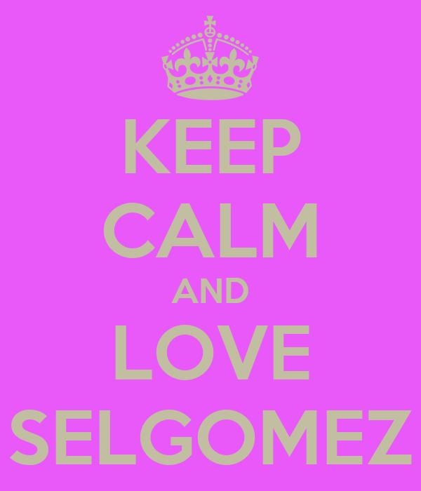 KEEP CALM AND LOVE SELGOMEZ