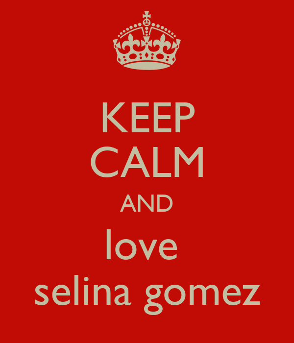 KEEP CALM AND love  selina gomez