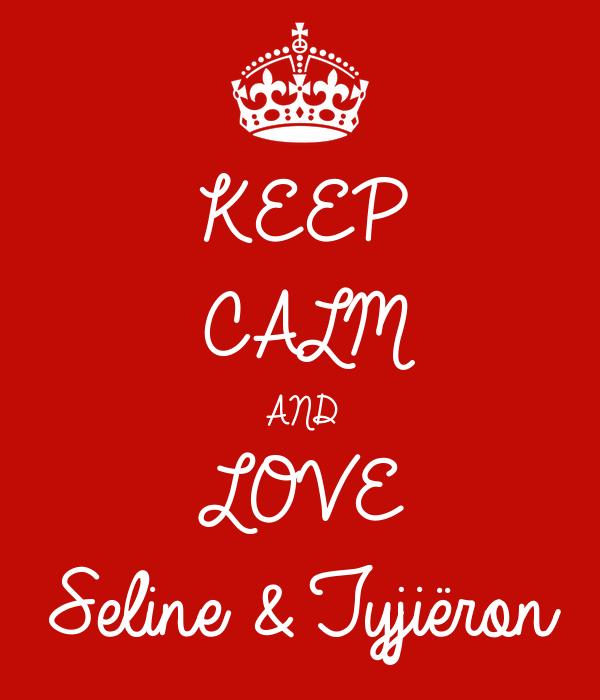 KEEP CALM AND  LOVE  Seline & Tyjiëron