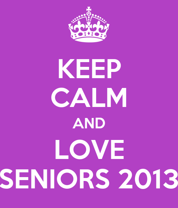 KEEP CALM AND LOVE SENIORS 2013