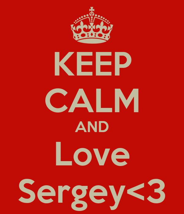 KEEP CALM AND Love Sergey<3