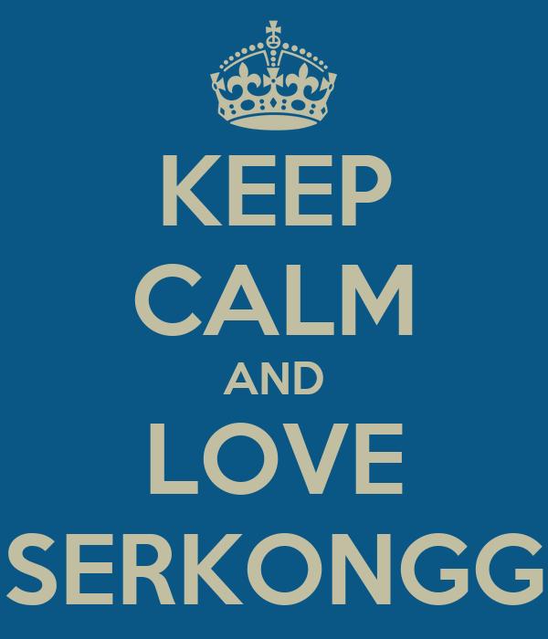 KEEP CALM AND LOVE SERKONGG
