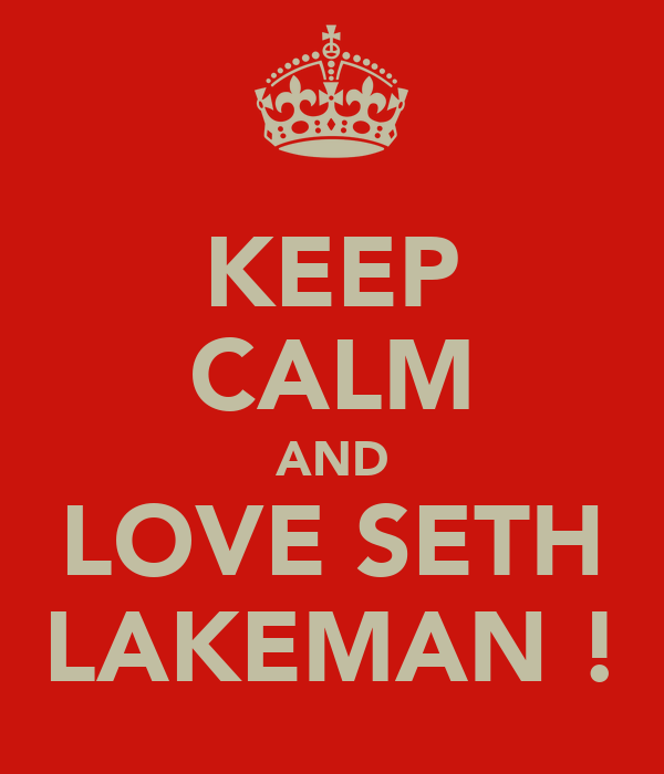 KEEP CALM AND LOVE SETH LAKEMAN !