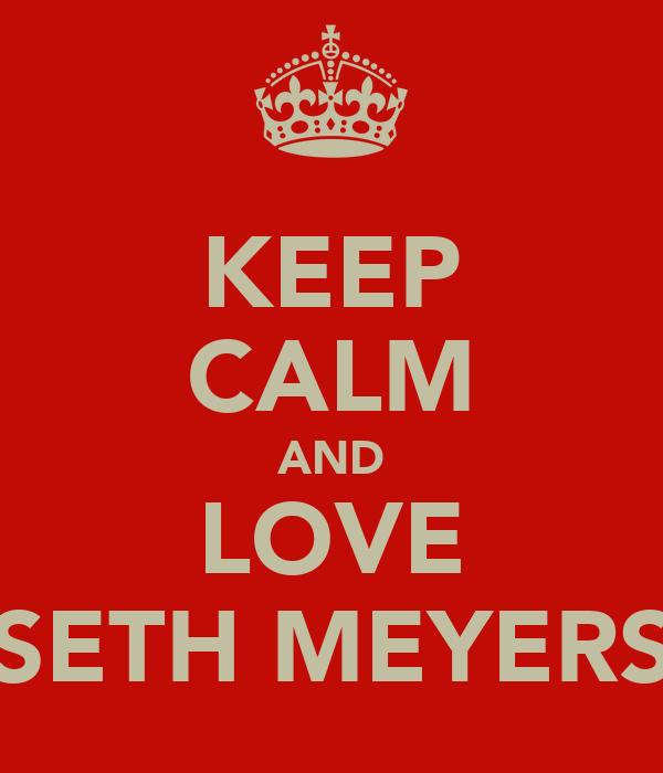 KEEP CALM AND LOVE SETH MEYERS