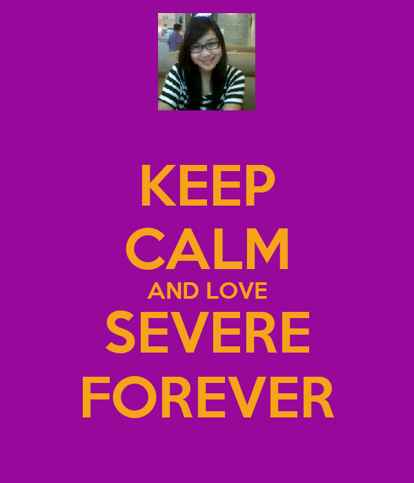 KEEP CALM AND LOVE SEVERE FOREVER