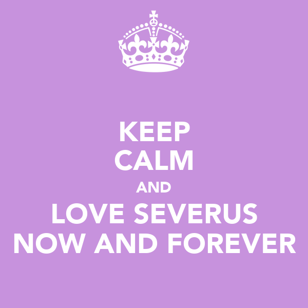 KEEP CALM AND LOVE SEVERUS NOW AND FOREVER