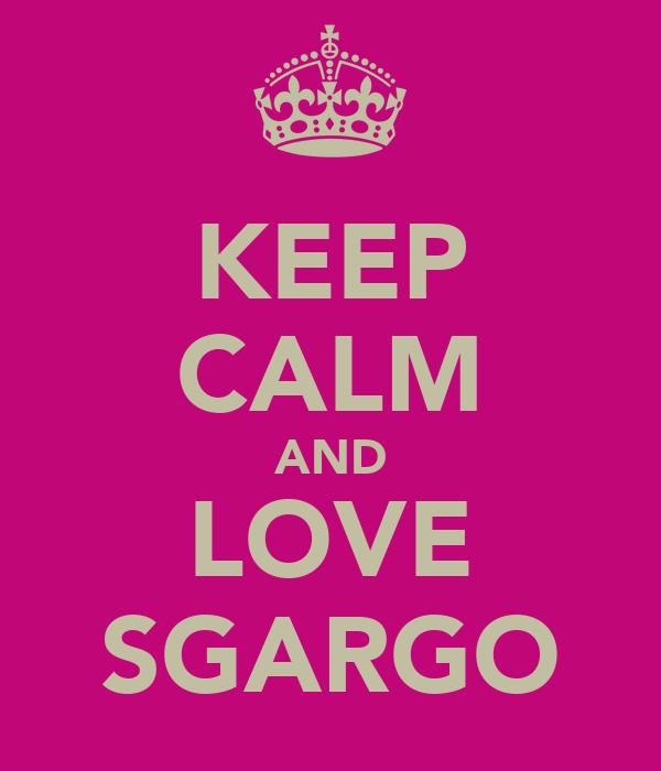 KEEP CALM AND LOVE SGARGO