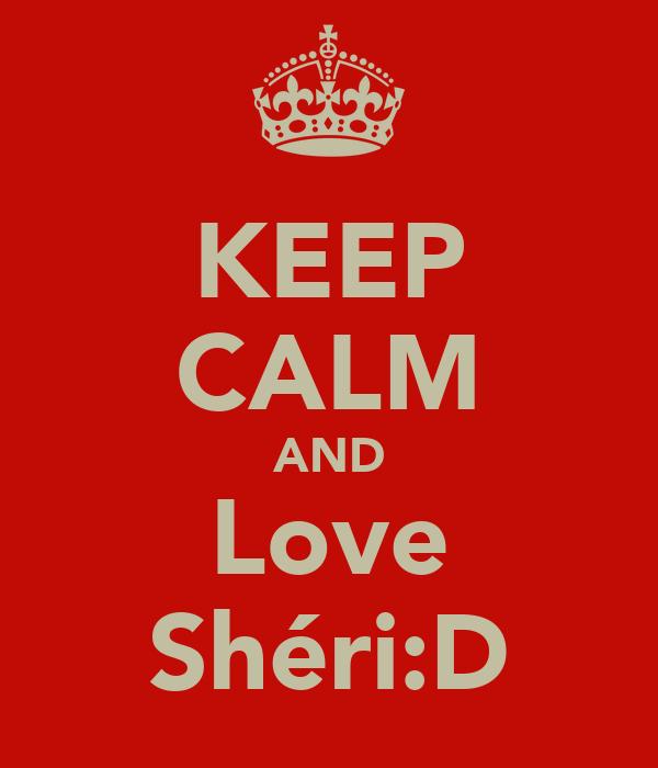 KEEP CALM AND Love Shéri:D