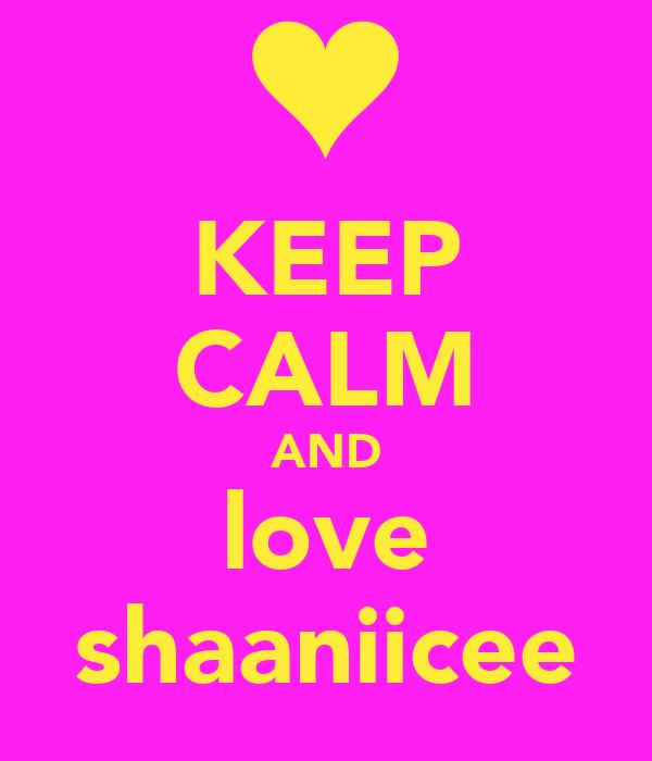 KEEP CALM AND love shaaniicee
