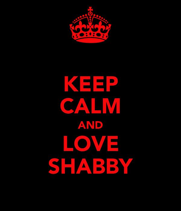 KEEP CALM AND LOVE SHABBY