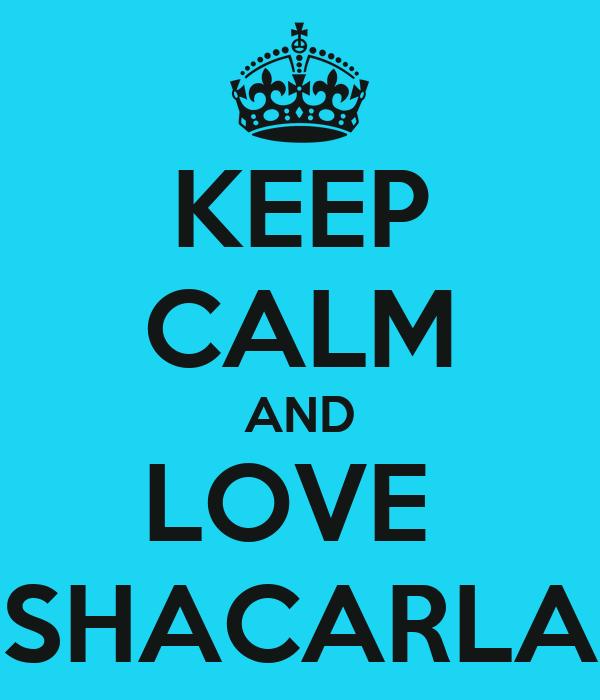 KEEP CALM AND LOVE  SHACARLA