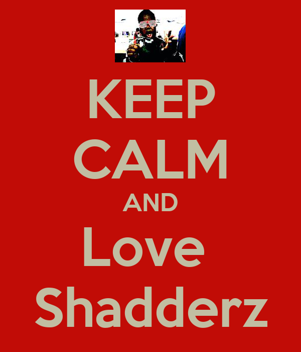 KEEP CALM AND Love  Shadderz