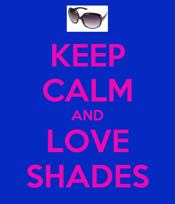 KEEP CALM AND LOVE SHADES