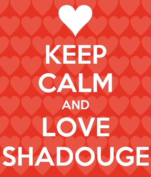KEEP CALM AND LOVE SHADOUGE