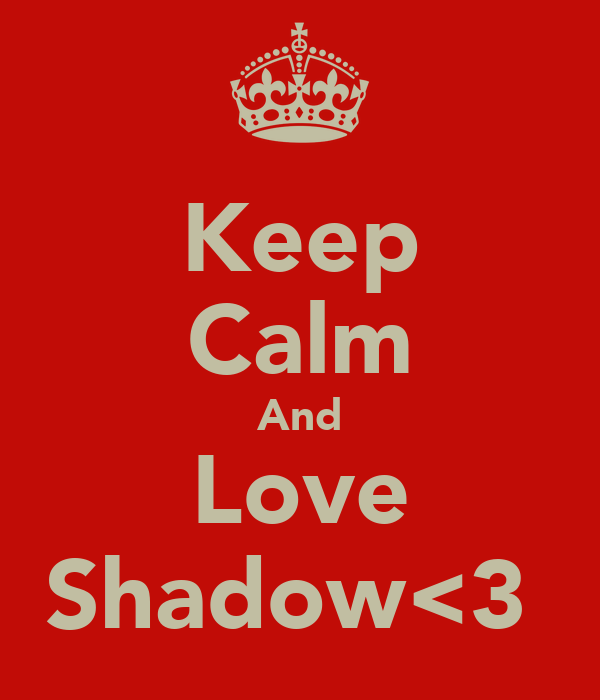 Keep Calm And Love Shadow<3