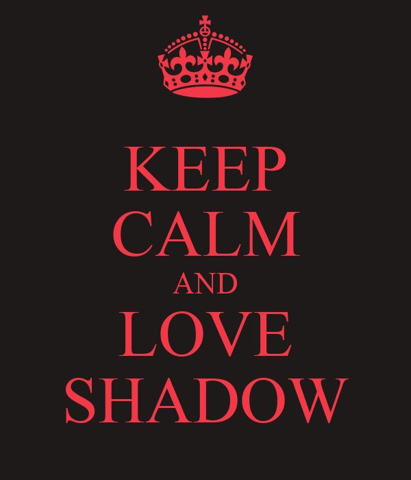 KEEP CALM AND LOVE SHADOW
