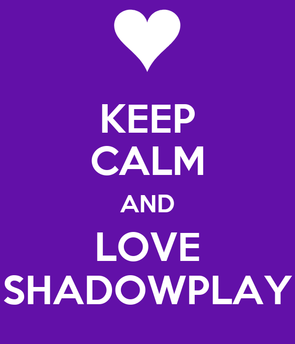 KEEP CALM AND LOVE SHADOWPLAY