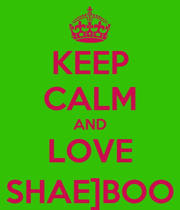 KEEP CALM AND LOVE SHAE]BOO