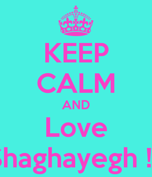 KEEP CALM AND Love Shaghayegh !!!