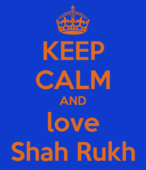 KEEP CALM AND love Shah Rukh