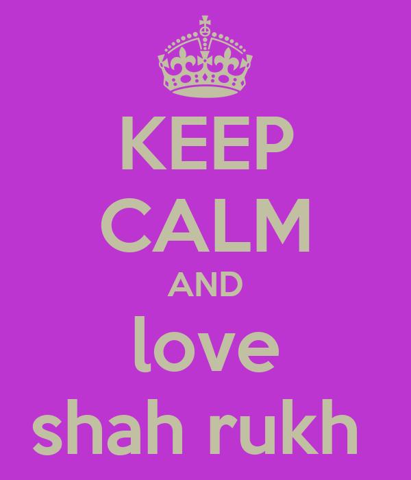 KEEP CALM AND love shah rukh