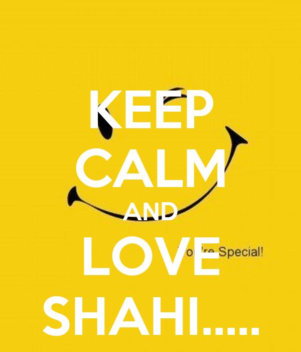 KEEP CALM AND LOVE SHAHI.....