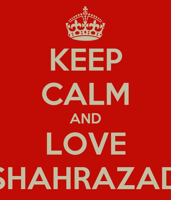 KEEP CALM AND LOVE SHAHRAZAD
