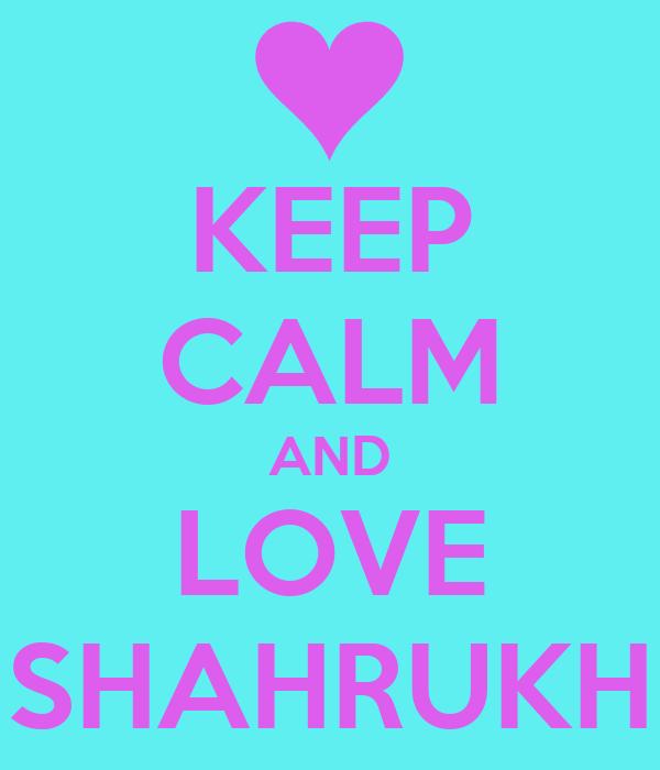 KEEP CALM AND LOVE SHAHRUKH