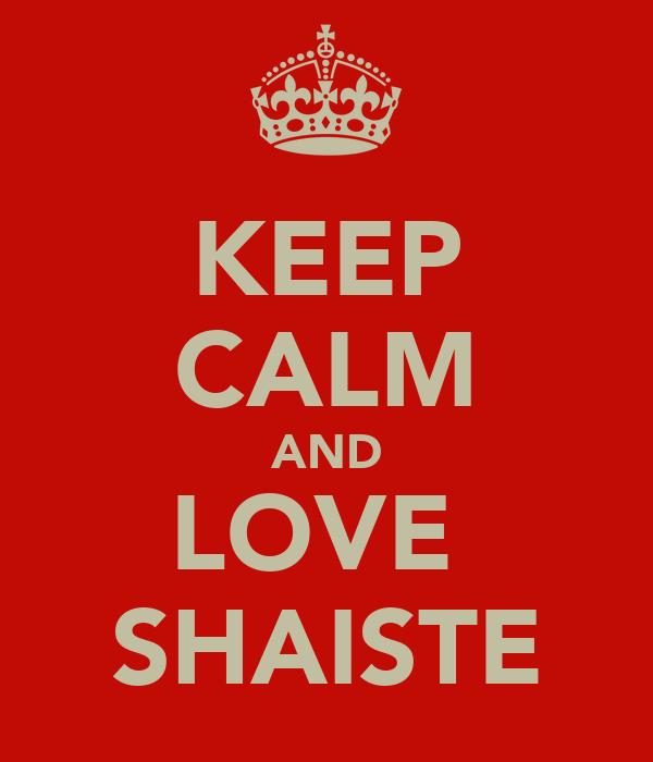KEEP CALM AND LOVE  SHAISTE